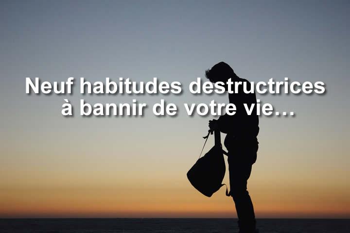 Neuf habitudes destructrices à bannir de votre vie…