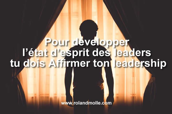 Pour développer l'état d'esprit des leaders tu dois Affirmer ton leadership